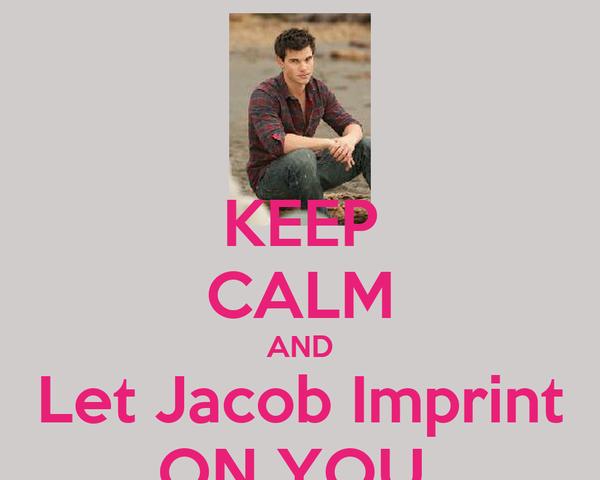 KEEP CALM AND Let Jacob Imprint ON YOU