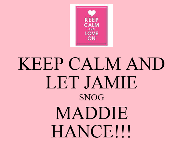 KEEP CALM AND LET JAMIE SNOG MADDIE HANCE!!!