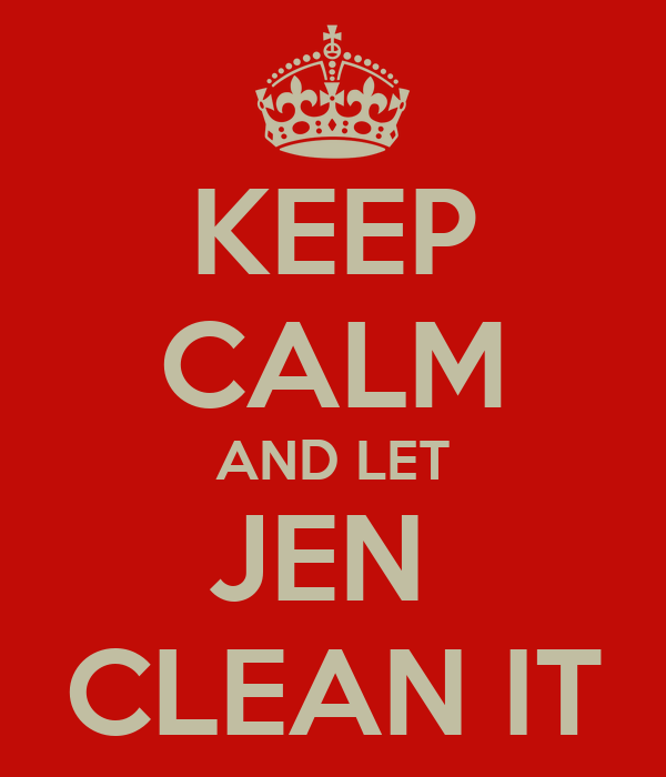 KEEP CALM AND LET JEN  CLEAN IT