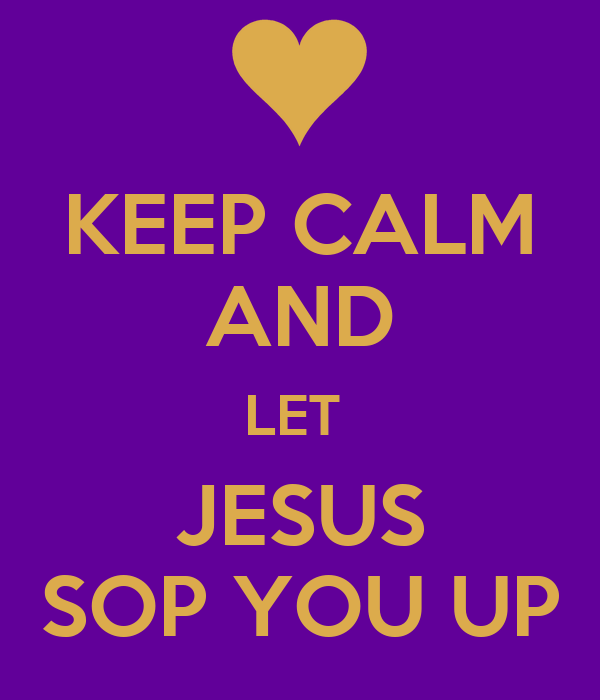 KEEP CALM AND LET  JESUS SOP YOU UP