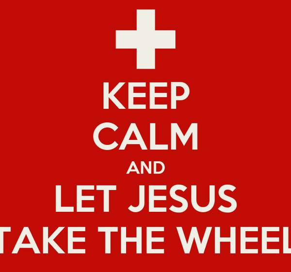 KEEP CALM AND LET JESUS TAKE THE WHEEL