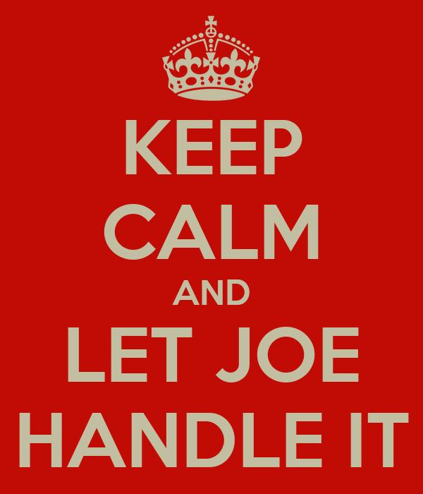 KEEP CALM AND LET JOE HANDLE IT