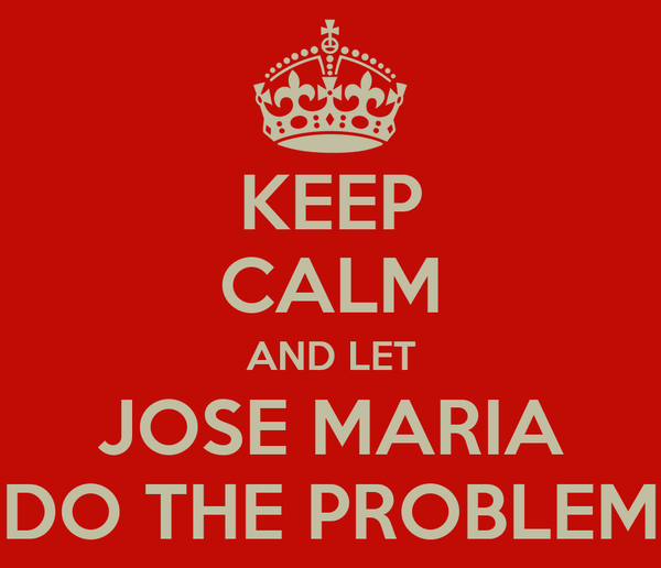 KEEP CALM AND LET JOSE MARIA DO THE PROBLEM