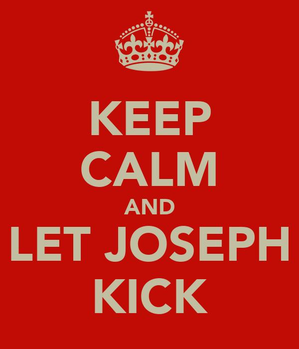 KEEP CALM AND LET JOSEPH KICK