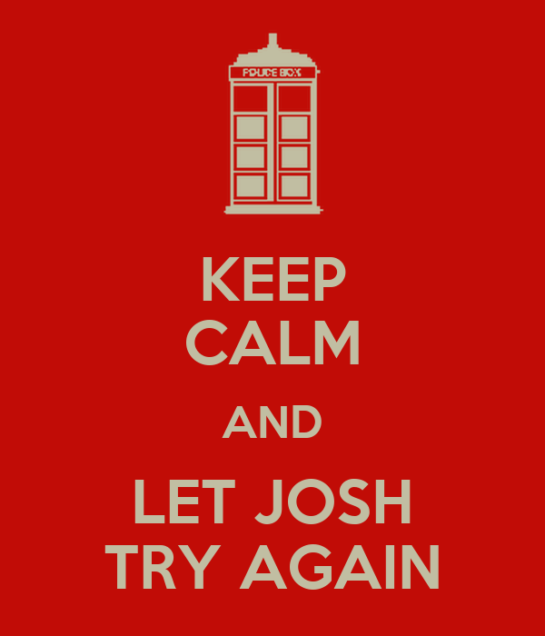 KEEP CALM AND LET JOSH TRY AGAIN