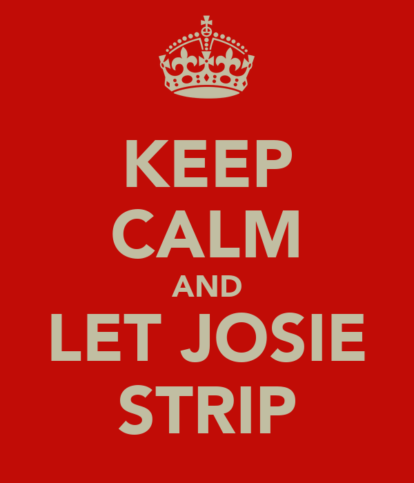 KEEP CALM AND LET JOSIE STRIP