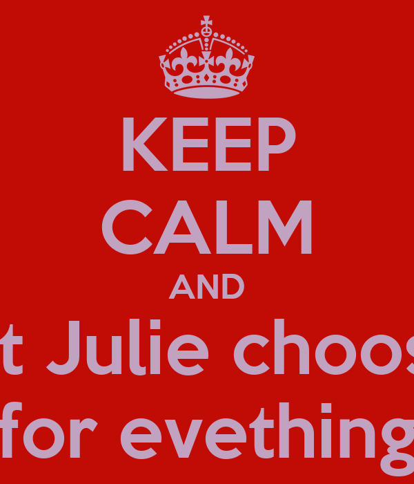 KEEP CALM AND let Julie choose for evething