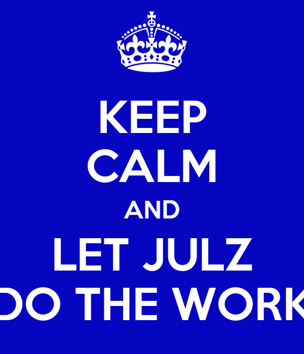 KEEP CALM AND LET JULZ DO THE WORK