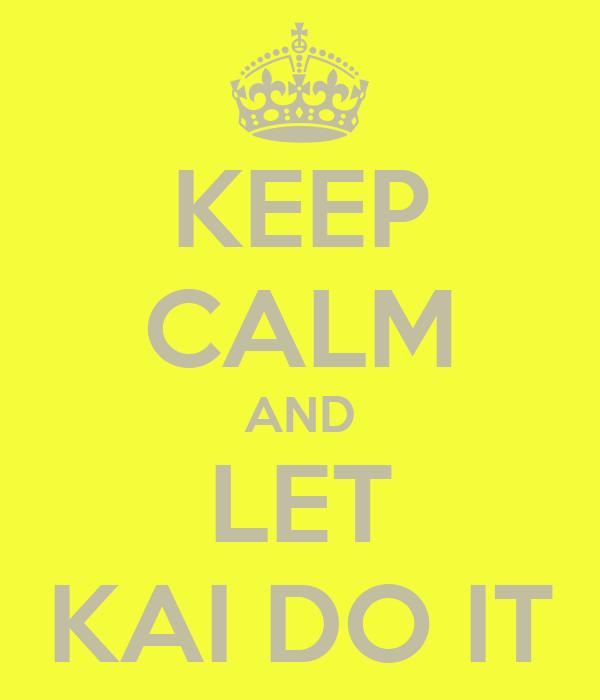 KEEP CALM AND LET KAI DO IT