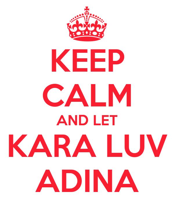 KEEP CALM AND LET KARA LUV ADINA