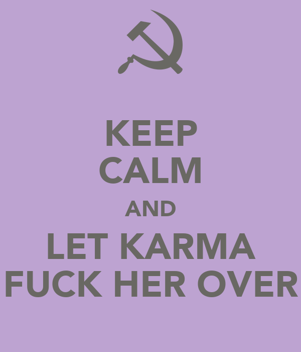 KEEP CALM AND LET KARMA FUCK HER OVER