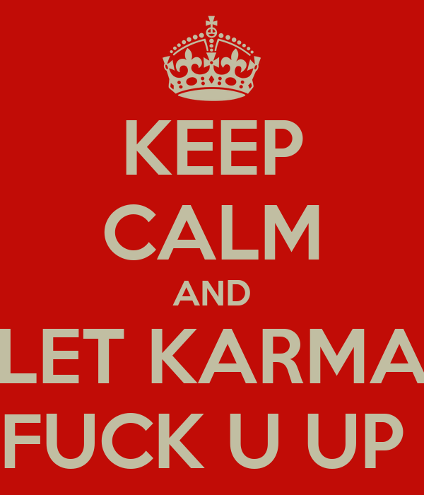 KEEP CALM AND LET KARMA FUCK U UP
