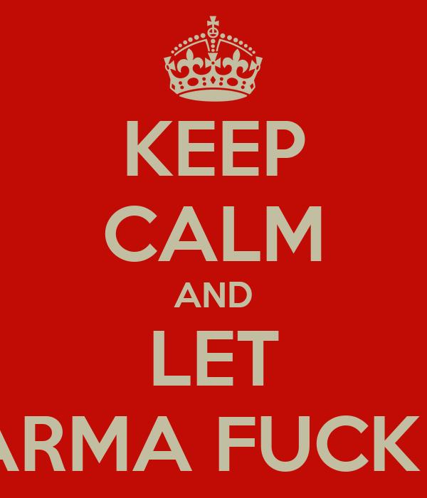 KEEP CALM AND LET KARMA FUCK U
