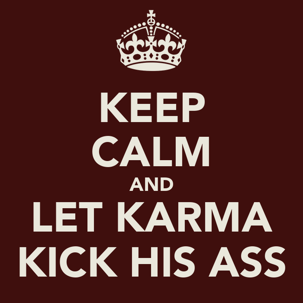 KEEP CALM AND LET KARMA KICK HIS ASS