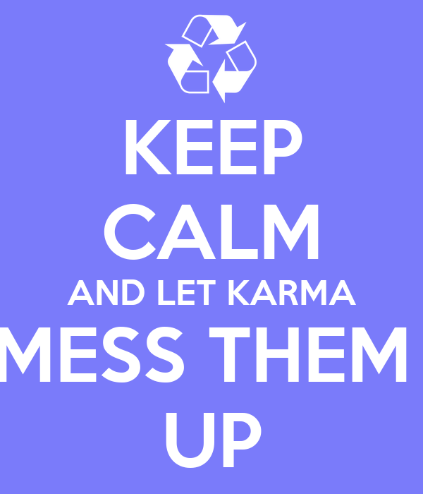 KEEP CALM AND LET KARMA MESS THEM  UP