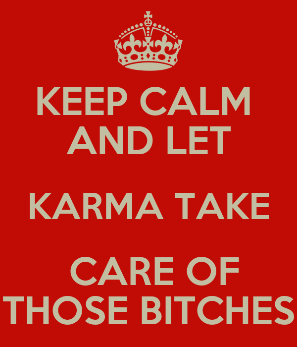 KEEP CALM  AND LET KARMA TAKE  CARE OF THOSE BITCHES