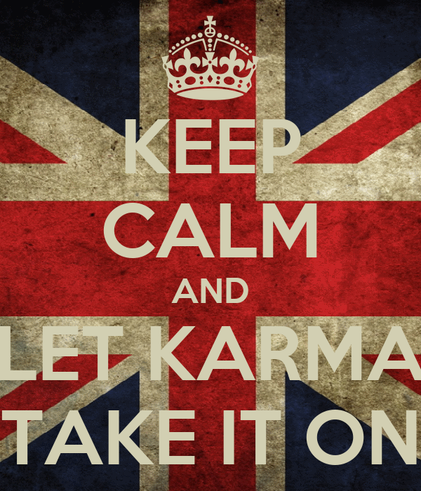 KEEP CALM AND LET KARMA TAKE IT ON