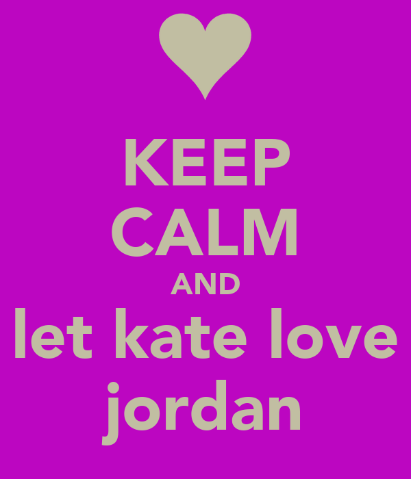 KEEP CALM AND let kate love jordan