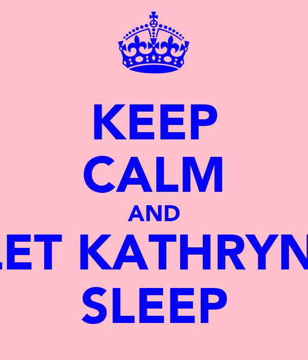 KEEP CALM AND LET KATHRYN  SLEEP