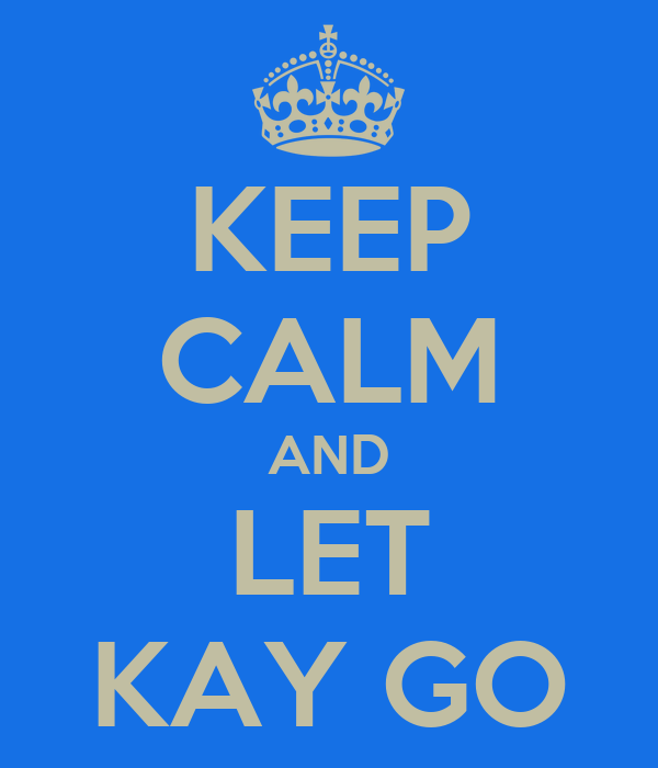 KEEP CALM AND LET KAY GO