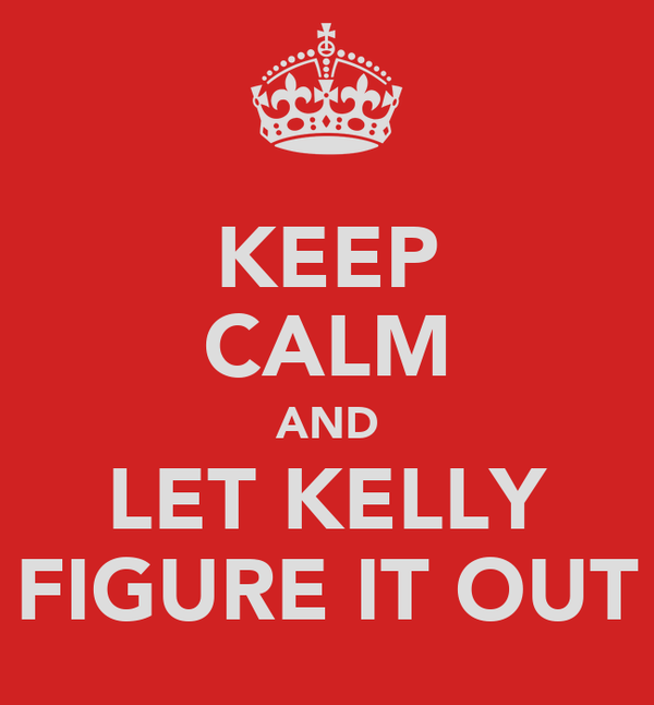 KEEP CALM AND LET KELLY FIGURE IT OUT