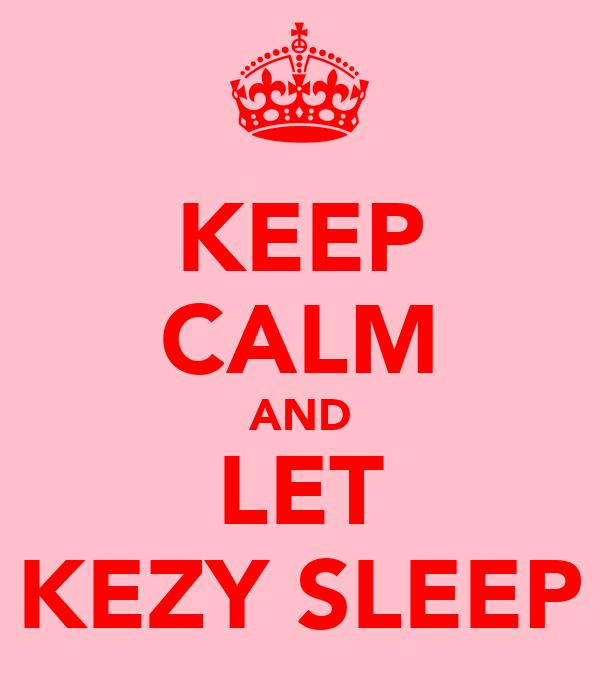 KEEP CALM AND LET KEZY SLEEP