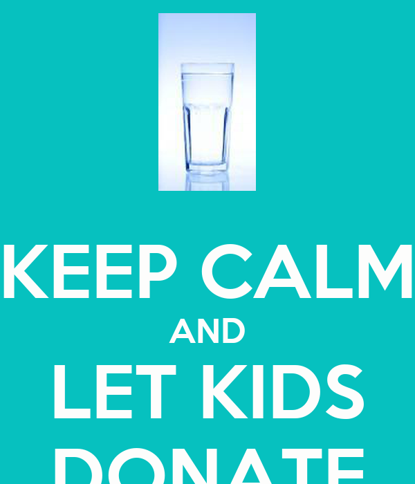 KEEP CALM AND LET KIDS DONATE