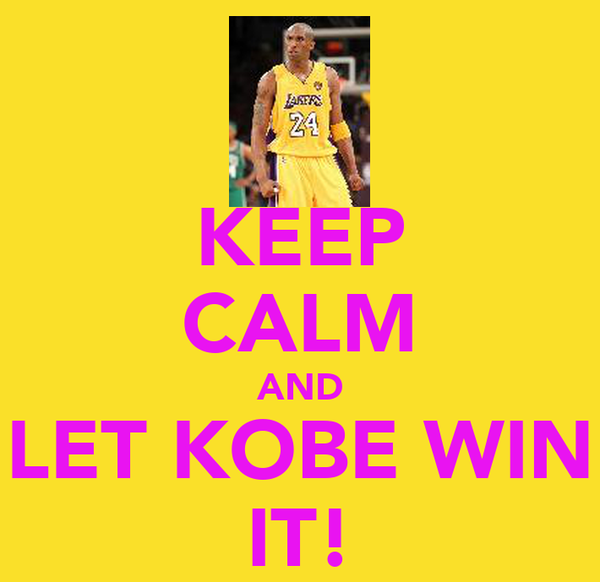 KEEP CALM AND LET KOBE WIN IT!