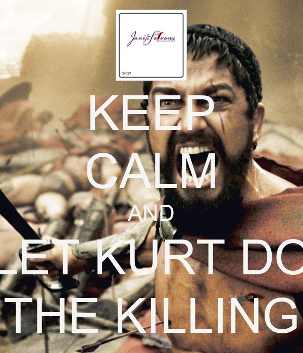 KEEP CALM AND LET KURT DO THE KILLING