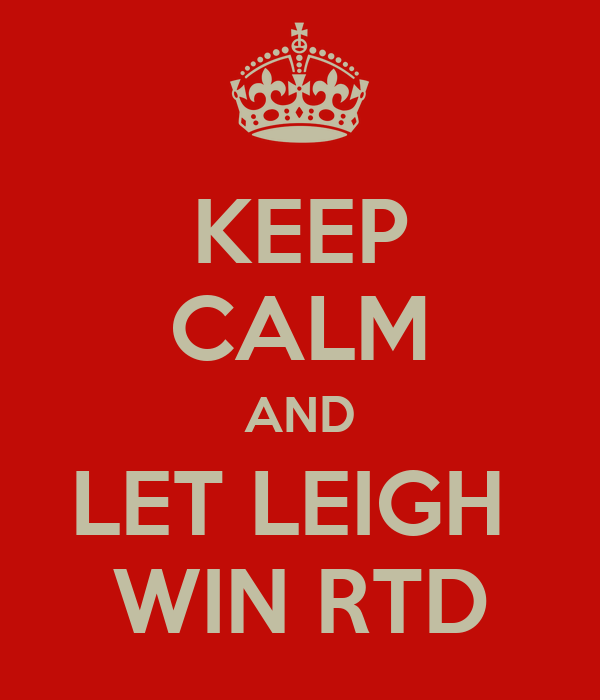 KEEP CALM AND LET LEIGH  WIN RTD