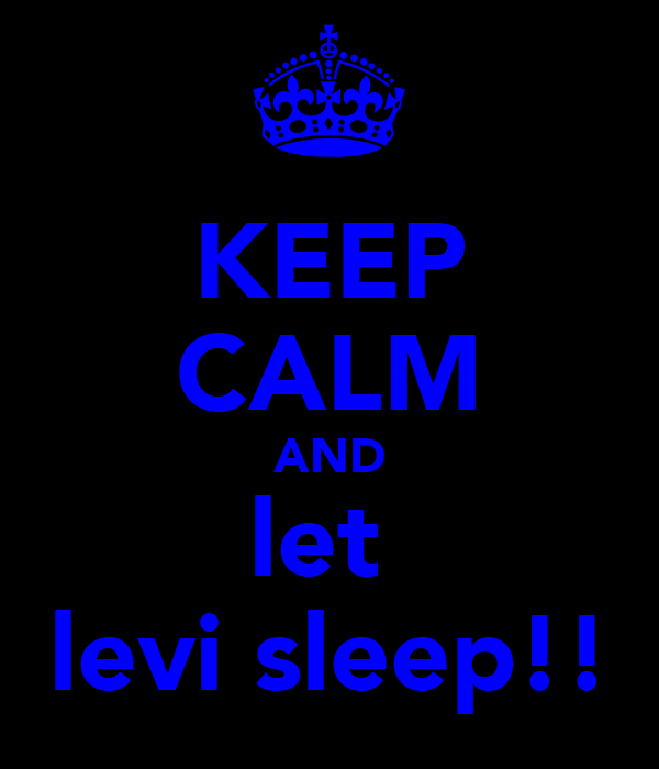 KEEP CALM AND let  levi sleep!!