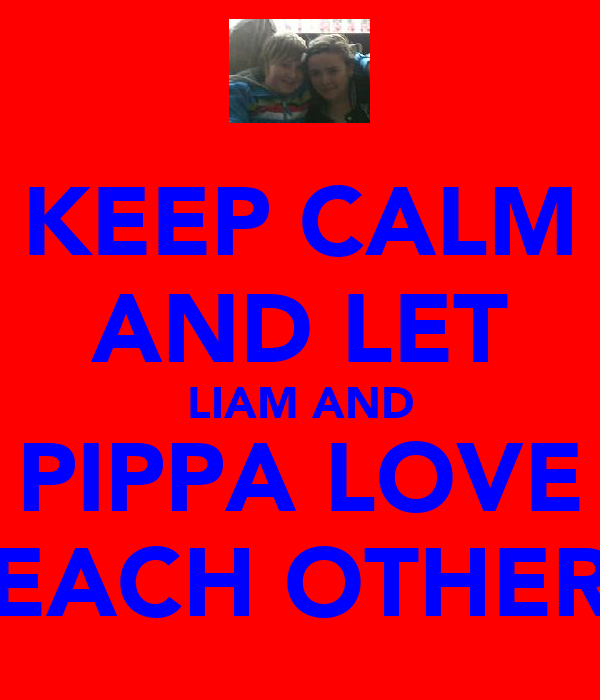 KEEP CALM AND LET LIAM AND PIPPA LOVE EACH OTHER