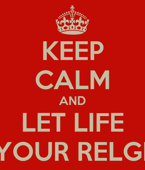 KEEP CALM AND LET LIFE BE YOUR RELGION