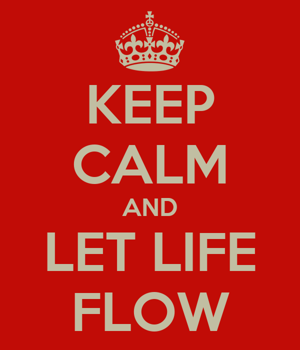 KEEP CALM AND LET LIFE FLOW