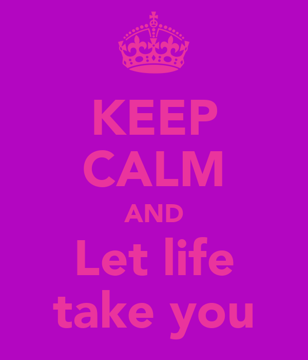 KEEP CALM AND Let life take you