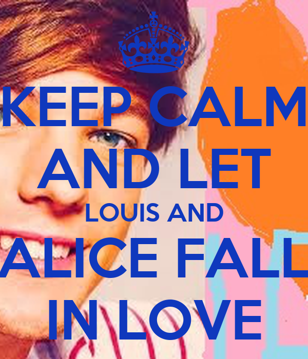 KEEP CALM AND LET LOUIS AND ALICE FALL IN LOVE