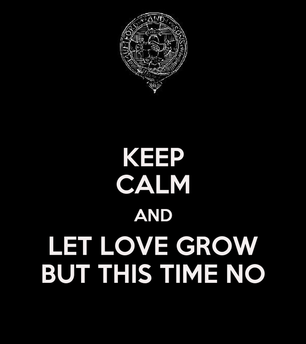 KEEP CALM AND LET LOVE GROW BUT THIS TIME NO