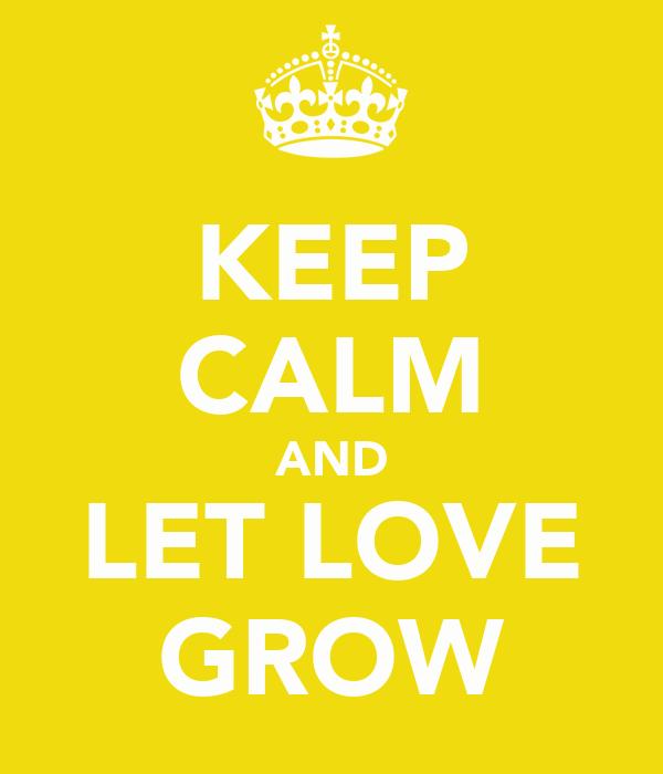 KEEP CALM AND LET LOVE GROW