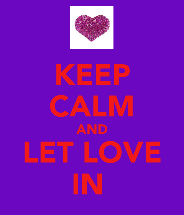 KEEP CALM AND LET LOVE IN