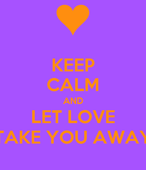 KEEP CALM AND LET LOVE TAKE YOU AWAY