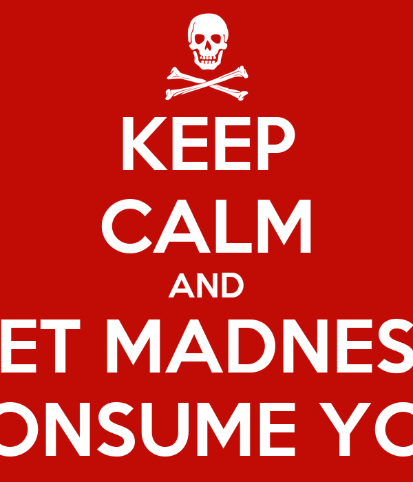 KEEP CALM AND LET MADNESS CONSUME YOU