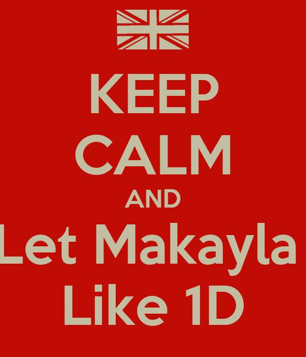 KEEP CALM AND Let Makayla  Like 1D
