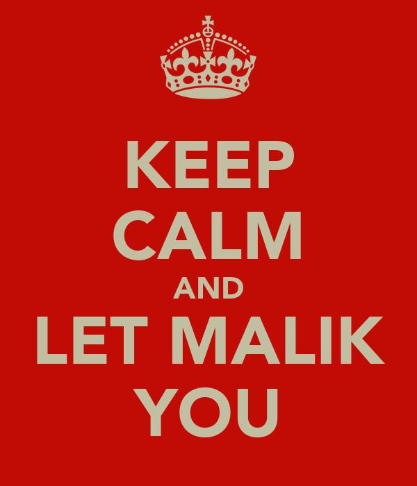 KEEP CALM AND LET MALIK YOU