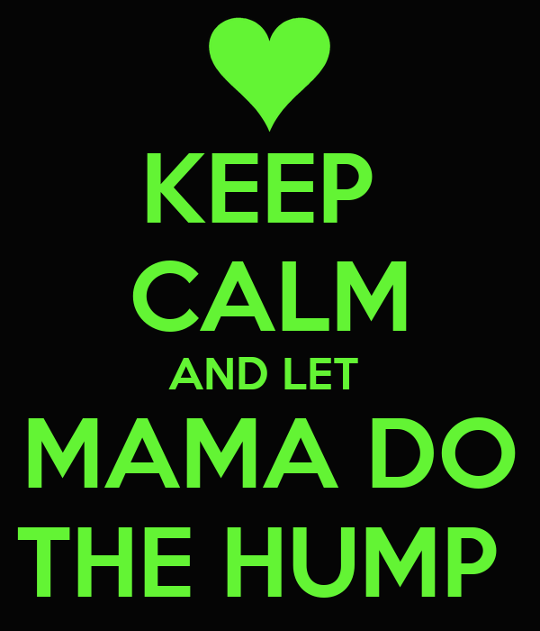 KEEP  CALM AND LET  MAMA DO THE HUMP