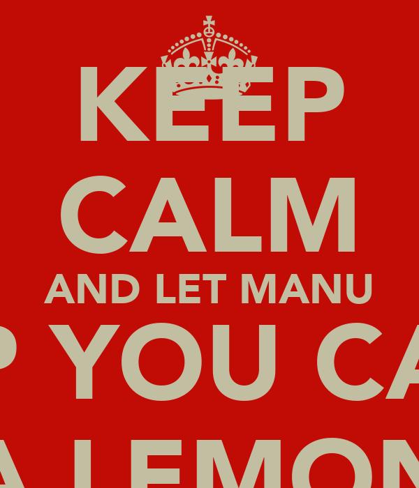 KEEP CALM AND LET MANU HELP YOU CARRY A LEMON