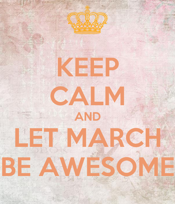 KEEP CALM AND LET MARCH BE AWESOME