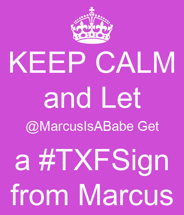 KEEP CALM and Let @MarcusIsABabe Get a #TXFSign from Marcus