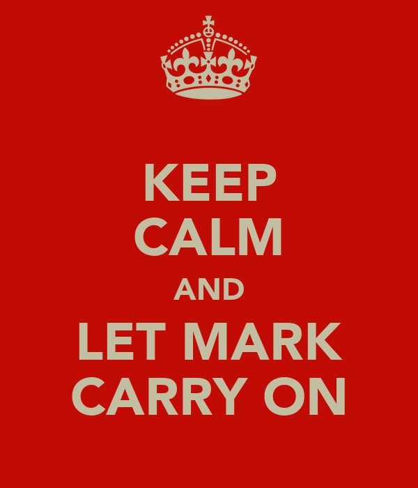 KEEP CALM AND LET MARK CARRY ON
