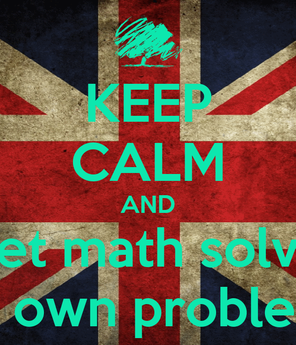 KEEP CALM AND Let math solve It's own problems