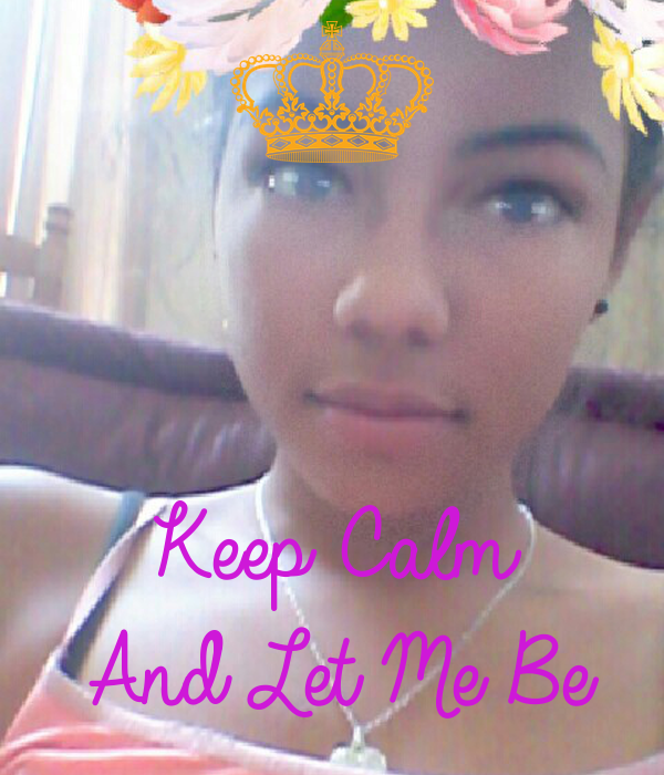 Keep Calm And Let Me Be